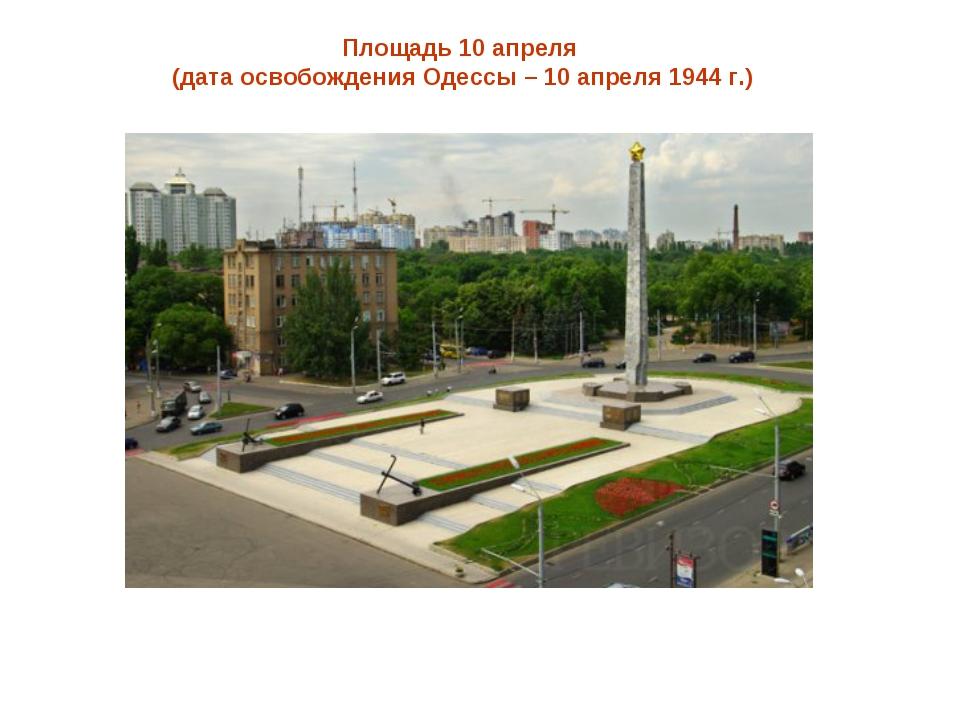 Площадь 10 апреля (дата освобождения Одессы – 10 апреля 1944 г.)