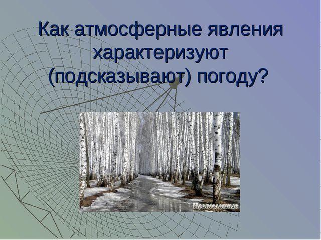 Как атмосферные явления характеризуют (подсказывают) погоду?