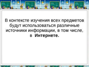 В контексте изучения всех предметов будут использоваться различные ист
