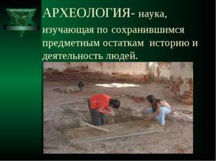 АРХЕОЛОГИЯ- наука, изучающая по сохранившимся предметным остаткам историю и