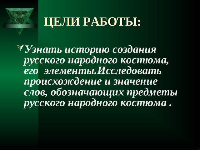 ЦЕЛИ РАБОТЫ: Узнать историю создания русского народного костюма, его элементы...