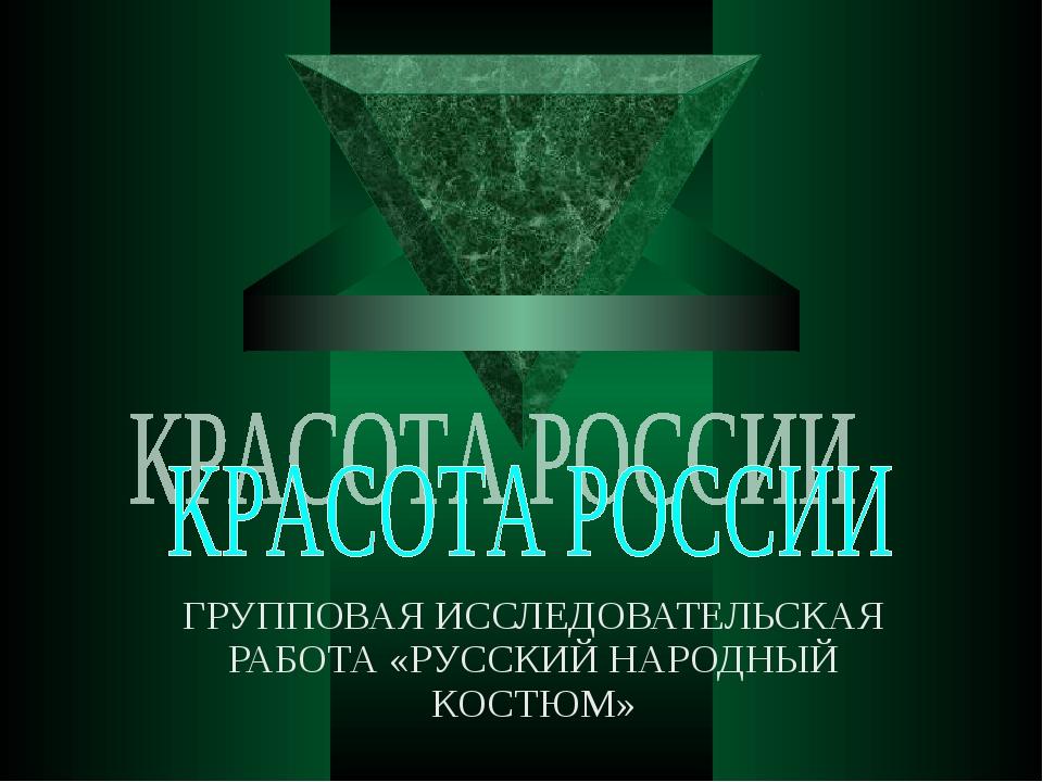ГРУППОВАЯ ИССЛЕДОВАТЕЛЬСКАЯ РАБОТА «РУССКИЙ НАРОДНЫЙ КОСТЮМ»