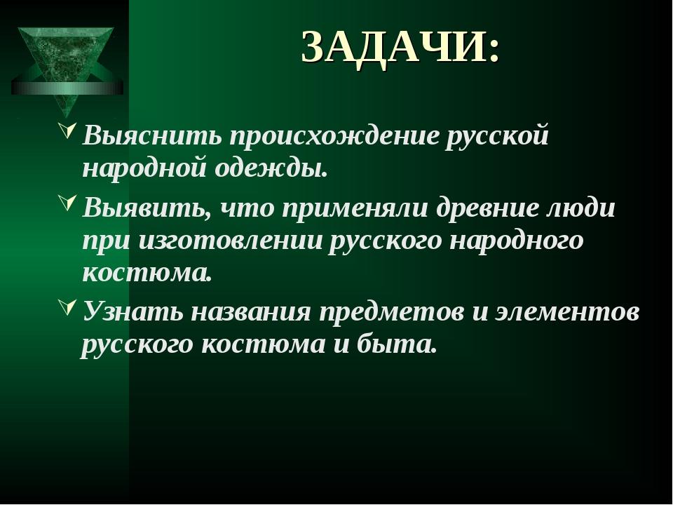 ЗАДАЧИ: Выяснить происхождение русской народной одежды. Выявить, что применял...