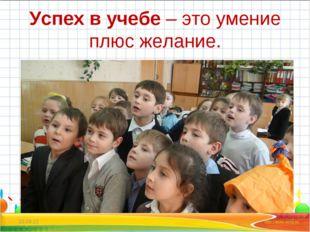 Успех в учебе– это умение плюс желание. * *
