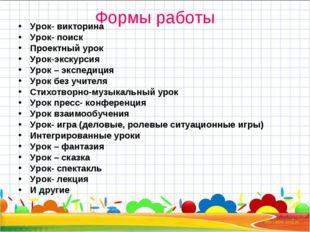 Формы работы Урок- викторина Урок- поиск Проектный урок Урок-экскурсия Урок –
