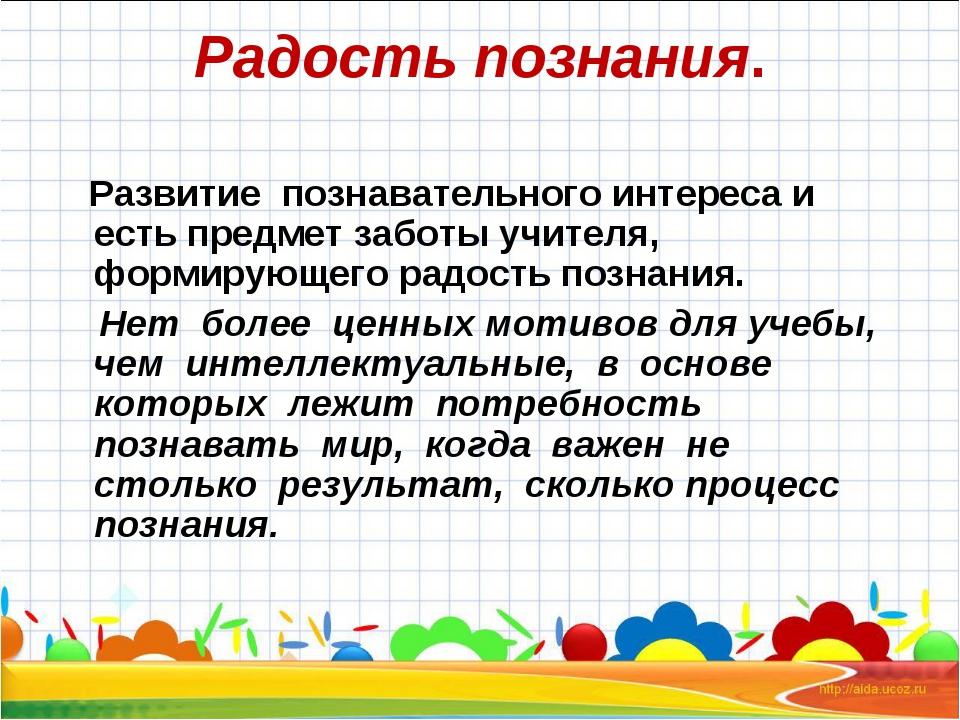 Радость познания. Развитие познавательного интереса и есть предмет заботы учи...