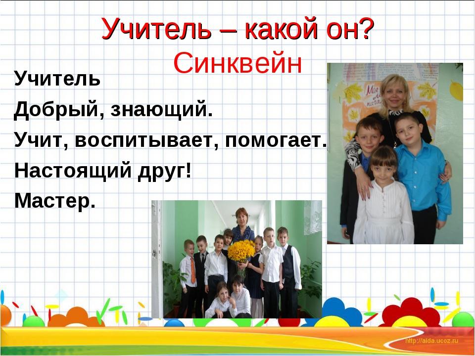 Учитель – какой он? Синквейн Учитель Добрый, знающий. Учит, воспитывает, помо...