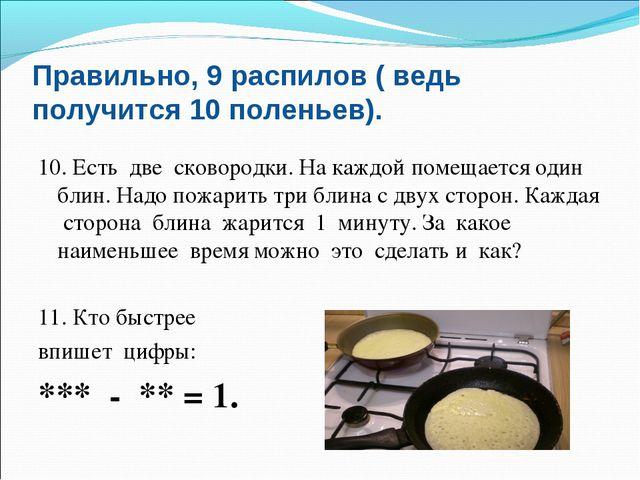 Правильно, 9 распилов ( ведь получится 10 поленьев). 10. Есть две сковородки....