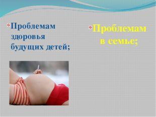 Проблемам здоровья будущих детей; Проблемам в семье;