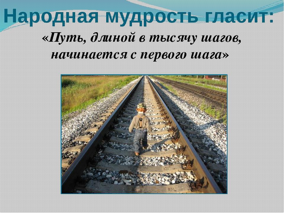 Народная мудрость гласит: «Путь, длиной в тысячу шагов, начинается с первого...