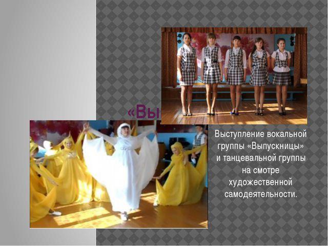 «Выпускницы Выступление вокальной группы «Выпускницы» и танцевальной группы...