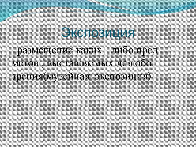 Экспозиция размещение каких - либо пред-метов , выставляемых для обо-зрения(м...