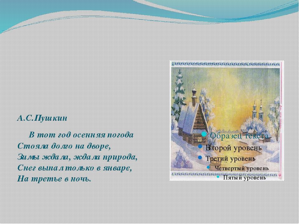А.С.Пушкин Втот год осенняя погода Стояла долго на дворе, Зимы ждала, ждала...