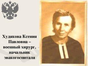 Худякова Ксения Павловна – военный хирург, начальник эвакогоспиталя
