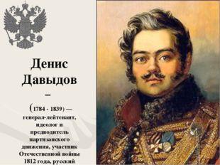 Денис Давыдов – (1784 - 1839)— генерал-лейтенант, идеолог и предводитель пар