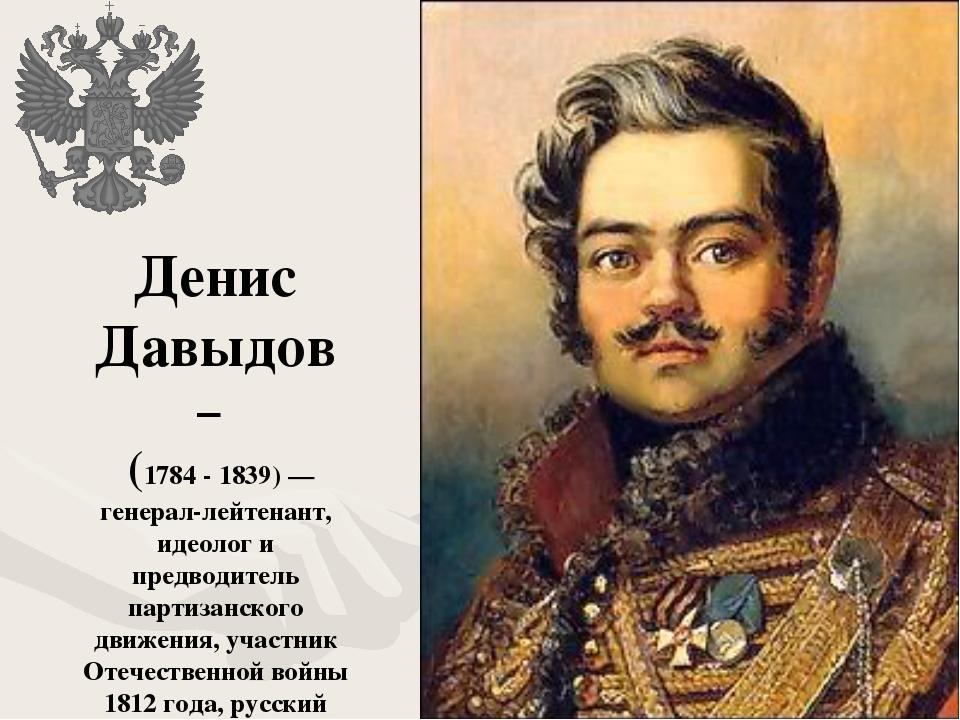 Денис Давыдов – (1784 - 1839)— генерал-лейтенант, идеолог и предводитель пар...