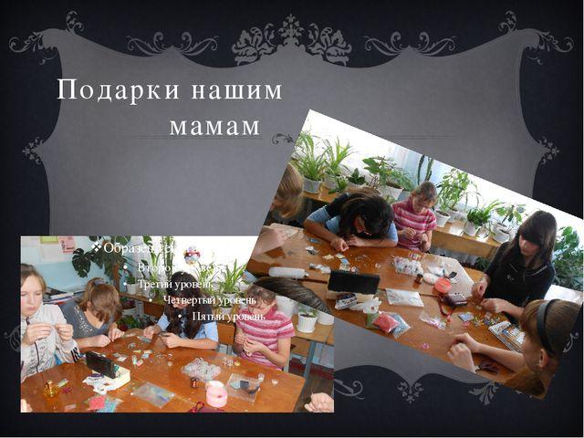 Подарки нашим мамам