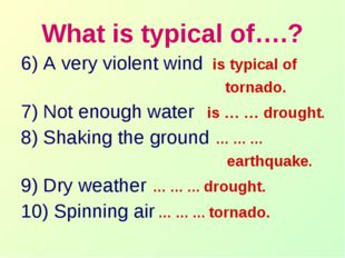 What is typical of….? 6) A very violent wind is typical of tornado. 7) Not en