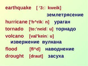 earthquake [ '3:Өkweik] землетрясение hurricane ['h^rikәn] ураган tornado [to