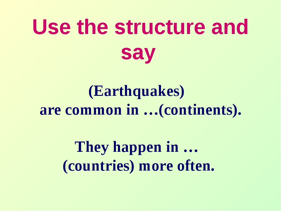 Use the structure and say (Earthquakes) are common in …(continents). They hap...
