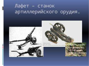 Лафет – станок артиллерийского орудия.