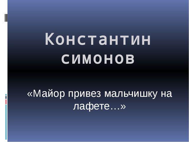 Константин симонов «Майор привез мальчишку на лафете…»