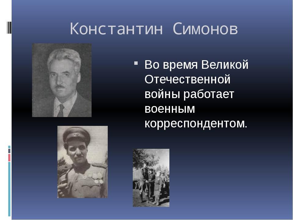 Константин Симонов Во время Великой Отечественной войны работает военным корр...