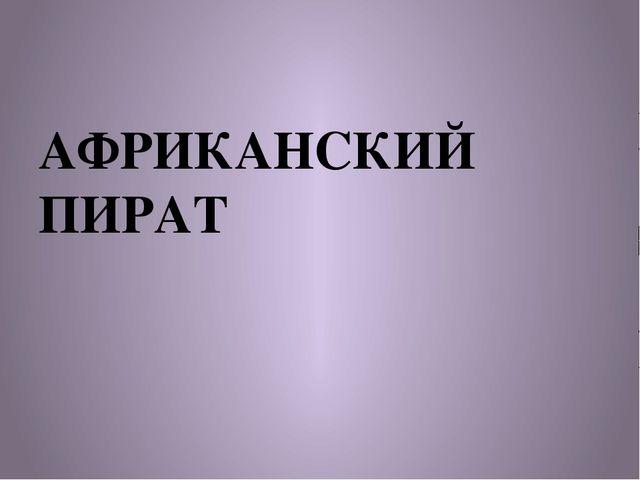 АФРИКАНСКИЙ ПИРАТ