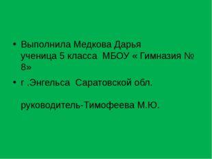 Выполнила Медкова Дарья ученица 5 класса МБОУ « Гимназия № 8» г .Энгельса Са