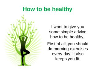 How to be healthy I want to give you some simple advice how to be healthy. Fi
