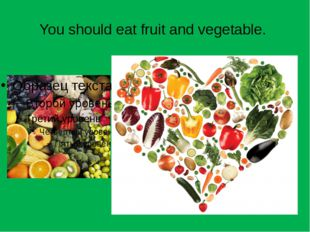 You should eat fruit and vegetable.