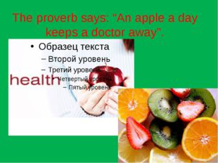 "The proverb says: ""An apple a day keeps a doctor away""."