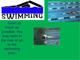 Swim as much as possible. You may swim in the river or go to the swimming po