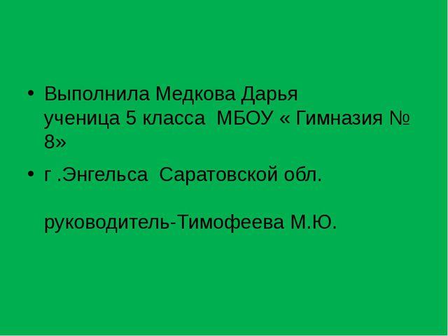 Выполнила Медкова Дарья ученица 5 класса МБОУ « Гимназия № 8» г .Энгельса Са...