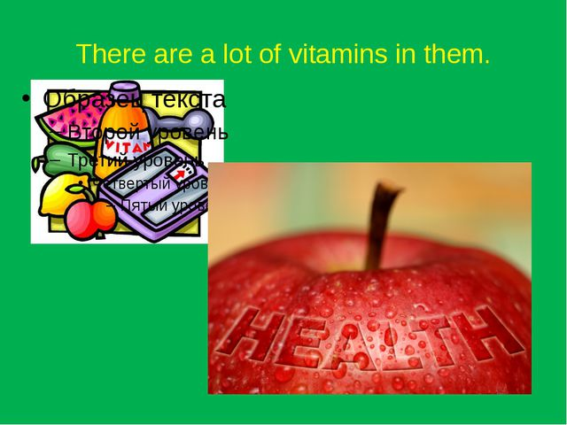 There are a lot of vitamins in them.