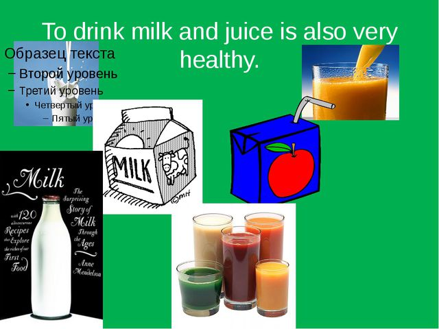 To drink milk and juice is also very healthy.