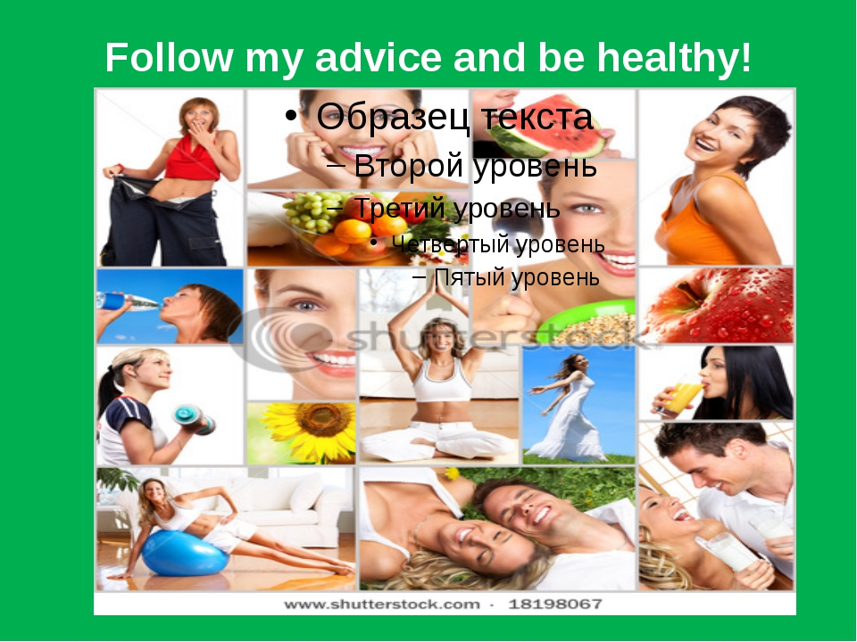 Follow my advice and be healthy!