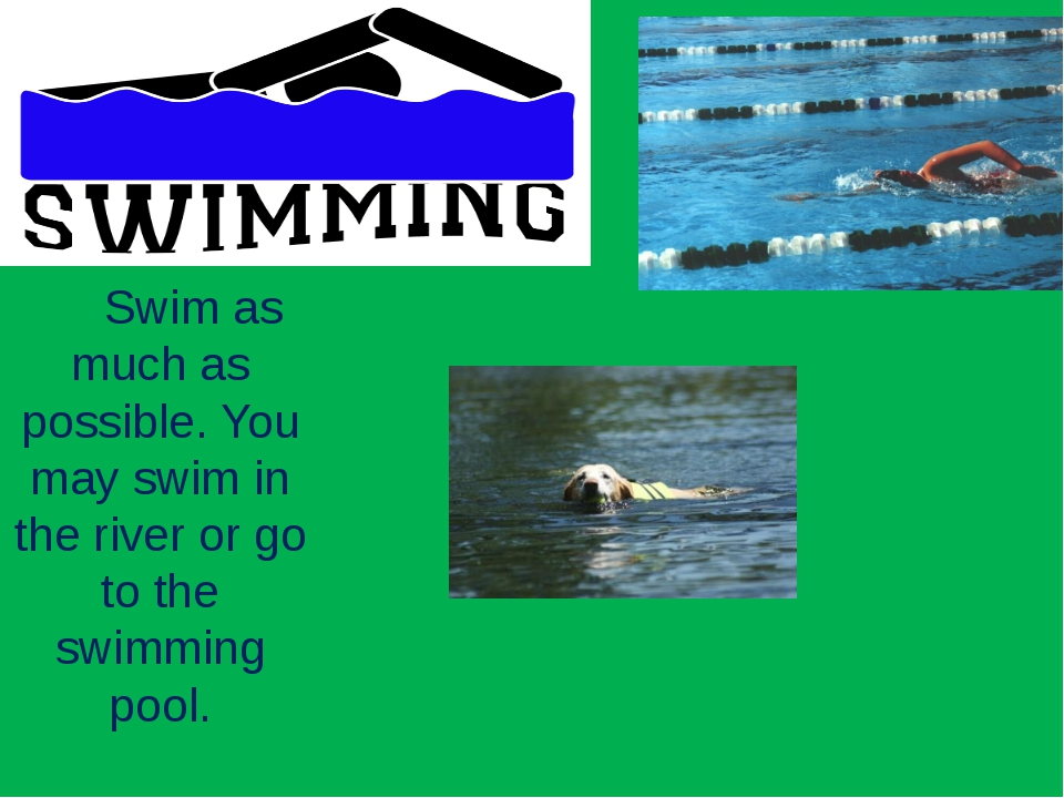 Swim as much as possible. You may swim in the river or go to the swimming po...