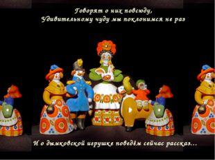 Говорят о них повсюду, Удивительному чуду мы поклонимся не раз И о дымковской