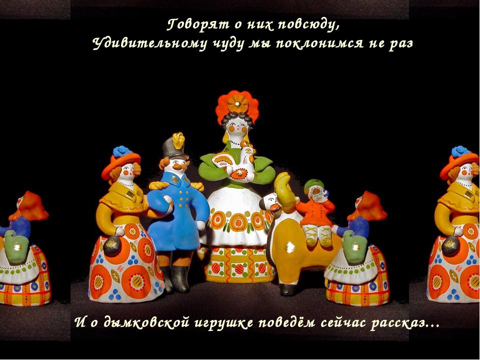 Говорят о них повсюду, Удивительному чуду мы поклонимся не раз И о дымковской...