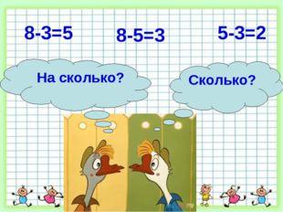 8-5=3 8-3=5 5-3=2 Сколько? На сколько?