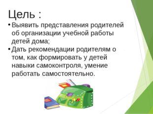 Цель : Выявить представления родителей об организации учебной работы детей до