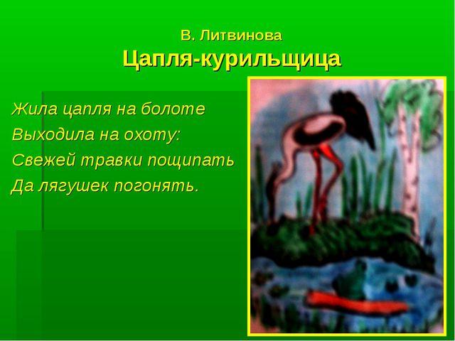 В. Литвинова Цапля-курильщица Жила цапля на болоте Выходила на охоту: Свежей...