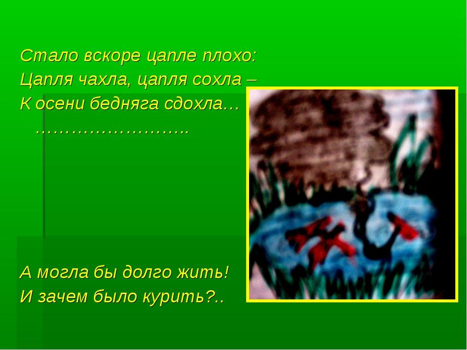 Стало вскоре цапле плохо: Цапля чахла, цапля сохла – К осени бедняга сдохла…...