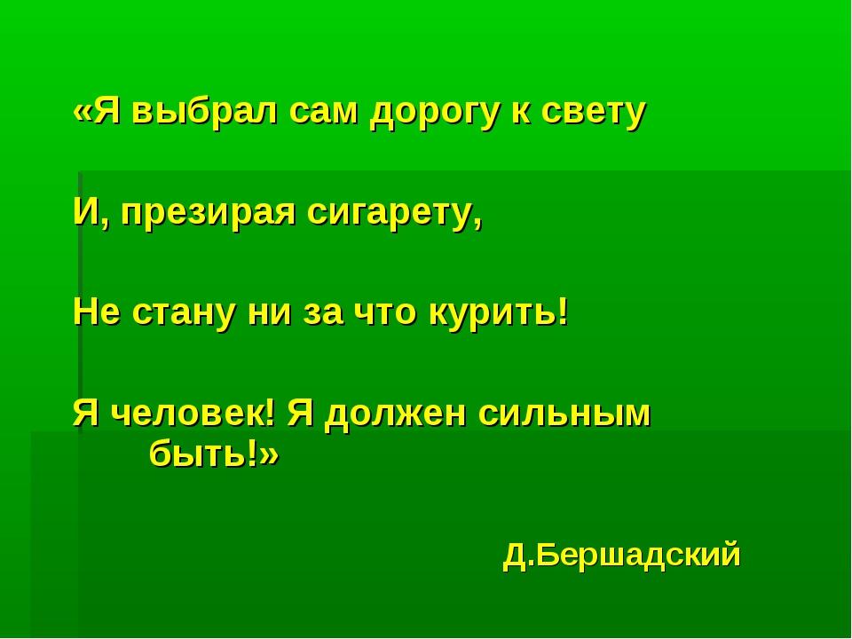 «Я выбрал сам дорогу к свету И, презирая сигарету, Не стану ни за что курить!...