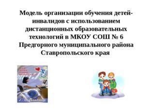 Модель организации обучения детей-инвалидов с использованием дистанционных об