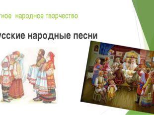 Устное народное творчество Русские народные песни