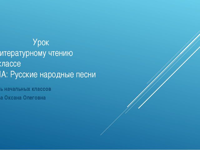 Урок по литературному чтению в 3 классе ТЕМА: Русские народные песни Учитель...