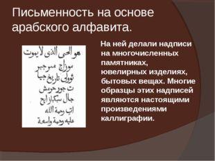 Письменность на основе арабского алфавита.  На ней делали надписи на многочи