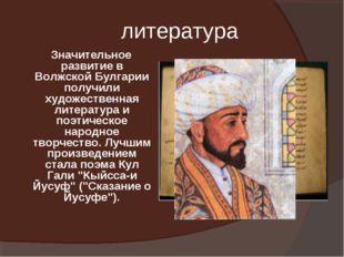 литература Значительное развитие в Волжской Булгарии получили художественная